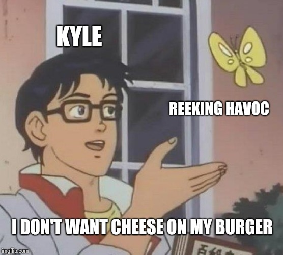 Is This A Pigeon Meme | KYLE REEKING HAVOC I DON'T WANT CHEESE ON MY BURGER | image tagged in memes,is this a pigeon | made w/ Imgflip meme maker