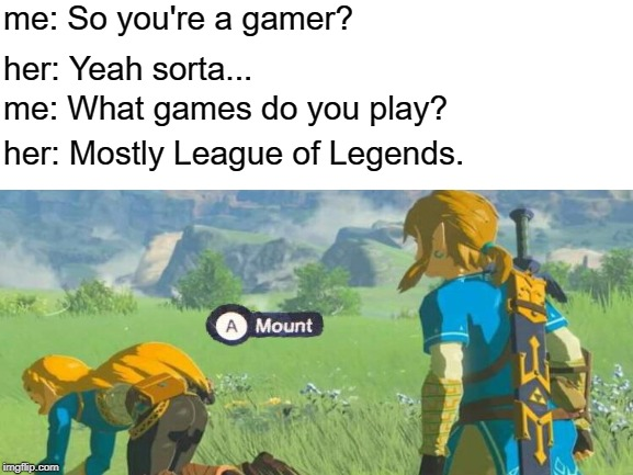 Gamers... | me: So you're a gamer? her: Yeah sorta... me: What games do you play? her: Mostly League of Legends. | image tagged in memes,zelda,funny | made w/ Imgflip meme maker