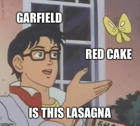GARFIELD RED CAKE IS THIS LASAGNA | image tagged in memes,is this a pigeon | made w/ Imgflip meme maker