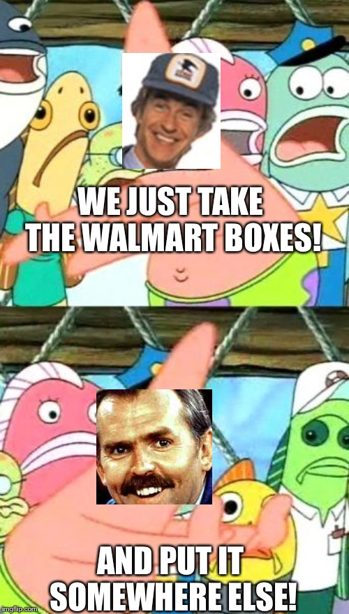 WE JUST TAKE THE WALMART BOXES! AND PUT IT SOMEWHERE ELSE! | image tagged in memes,put it somewhere else patrick | made w/ Imgflip meme maker