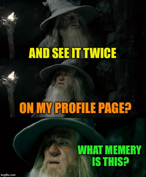 Confused Gandalf Meme | AND SEE IT TWICE ON MY PROFILE PAGE? WHAT MEMERY IS THIS? | image tagged in memes,confused gandalf | made w/ Imgflip meme maker