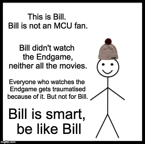 Non-MCU fans be like |  This is Bill. Bill is not an MCU fan. Bill didn't watch the Endgame, neither all the movies. Everyone who watches the Endgame gets traumatised because of it. But not for Bill. Bill is smart, be like Bill | image tagged in memes,be like bill,mcu,avengers endgame,no spoilers,movies | made w/ Imgflip meme maker