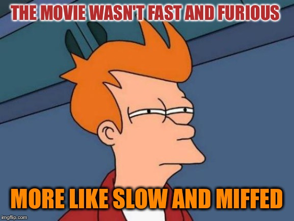Futurama Fry Meme | THE MOVIE WASN'T FAST AND FURIOUS MORE LIKE SLOW AND MIFFED | image tagged in memes,futurama fry | made w/ Imgflip meme maker
