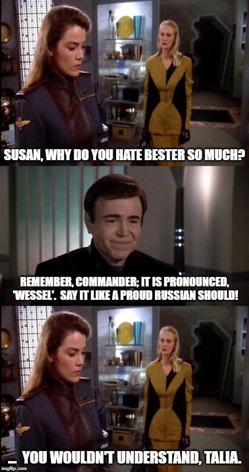 Babylon 5 Meets Star Trek | SUSAN, WHY DO YOU HATE BESTER SO MUCH? ...  YOU WOULDN'T UNDERSTAND, TALIA. REMEMBER, COMMANDER; IT IS PRONOUNCED, 'WESSEL'.  SAY IT LIKE A  | image tagged in babylon 5,star trek,chekov | made w/ Imgflip meme maker