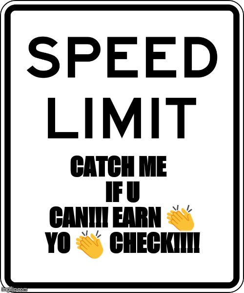 CATCH ME  IF U CAN!!! EARN ? YO ? CHECK!!!! | image tagged in the fast and the furious,aint nobody got time for that,cars,speeding ticket,florida,meanwhile in florida | made w/ Imgflip meme maker
