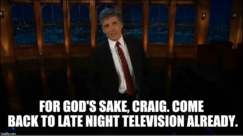 craig ferguson | FOR GOD'S SAKE, CRAIG. COME BACK TO LATE NIGHT TELEVISION ALREADY. | image tagged in craig ferguson | made w/ Imgflip meme maker