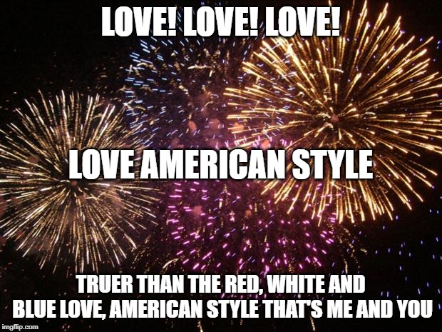 fireworks | LOVE! LOVE! LOVE! TRUER THAN THE RED, WHITE AND BLUE LOVE, AMERICAN STYLE THAT'S ME AND YOU LOVE AMERICAN STYLE | image tagged in fireworks,1960's,tv show,song | made w/ Imgflip meme maker