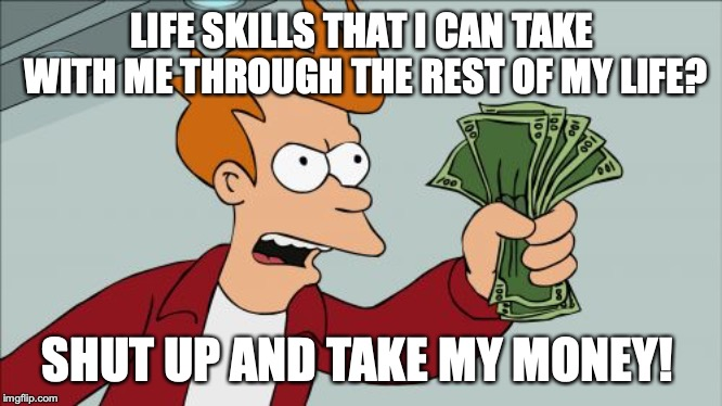 Shut Up And Take My Money Fry Meme | LIFE SKILLS THAT I CAN TAKE WITH ME THROUGH THE REST OF MY LIFE? SHUT UP AND TAKE MY MONEY! | image tagged in memes,shut up and take my money fry | made w/ Imgflip meme maker