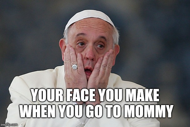 Pope Francis Aghast | YOUR FACE YOU MAKE WHEN YOU GO TO MOMMY | image tagged in pope francis aghast | made w/ Imgflip meme maker