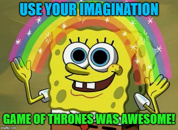 It's reminiscent of how Lost ended. | USE YOUR IMAGINATION GAME OF THRONES WAS AWESOME! | image tagged in memes,imagination spongebob,game of thrones | made w/ Imgflip meme maker