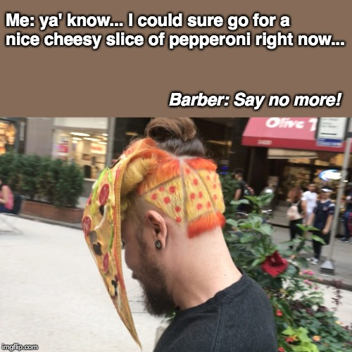 Bad Hair | Me: ya' know... I could sure go for a nice cheesy slice of pepperoni right now... Barber: Say no more! | image tagged in bad hair | made w/ Imgflip meme maker