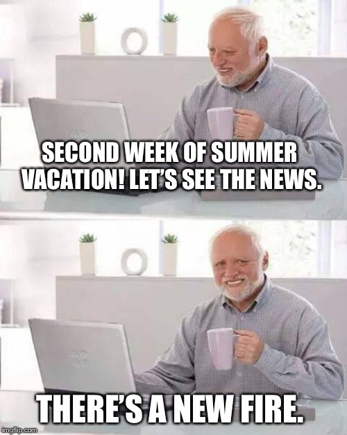 In CA, hot weather=fire. | SECOND WEEK OF SUMMER VACATION! LET'S SEE THE NEWS. THERE'S A NEW FIRE. | image tagged in memes,hide the pain harold,summer,wildfire,california,fire | made w/ Imgflip meme maker