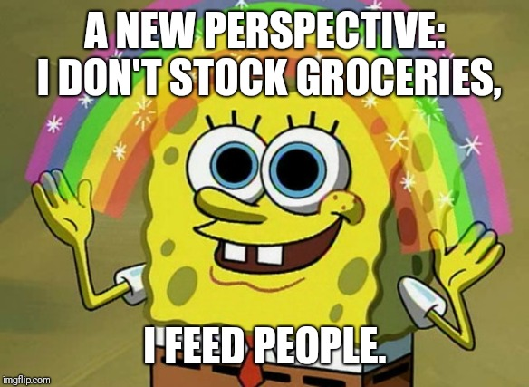 Imagination Spongebob |  A NEW PERSPECTIVE: I DON'T STOCK GROCERIES, I FEED PEOPLE. | image tagged in memes,imagination spongebob | made w/ Imgflip meme maker