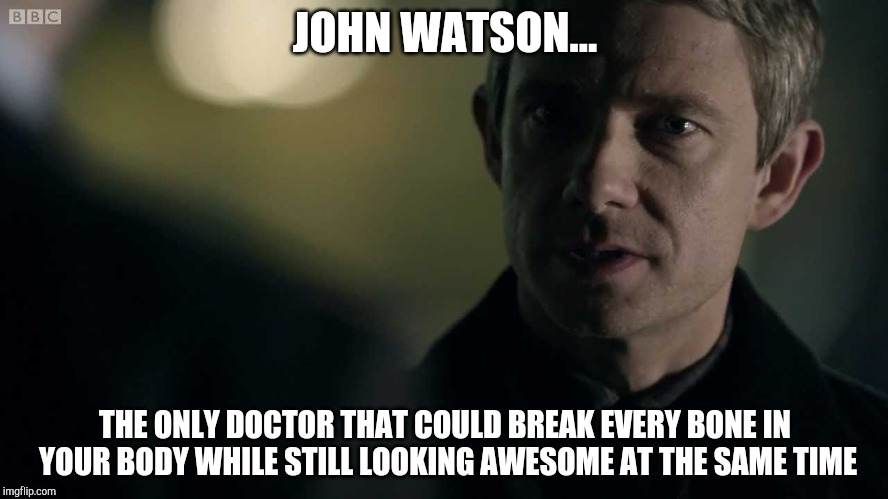 John Watson | JOHN WATSON... THE ONLY DOCTOR THAT COULD BREAK EVERY BONE IN YOUR BODY WHILE STILL LOOKING AWESOME AT THE SAME TIME | image tagged in john watson meets mycroft,sherlock,holmes,break bones,army doctor,doctor | made w/ Imgflip meme maker