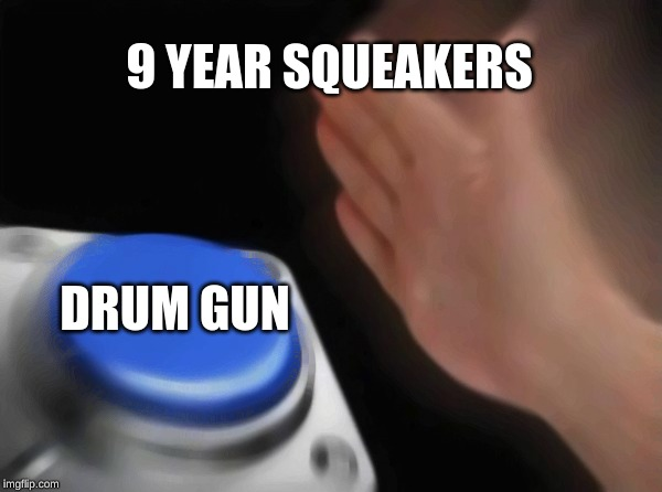 Blank Nut Button Meme | 9 YEAR SQUEAKERS DRUM GUN | image tagged in memes,blank nut button | made w/ Imgflip meme maker