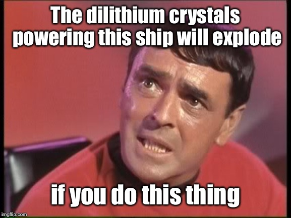 Scotty | The dilithium crystals powering this ship will explode if you do this thing | image tagged in scotty | made w/ Imgflip meme maker