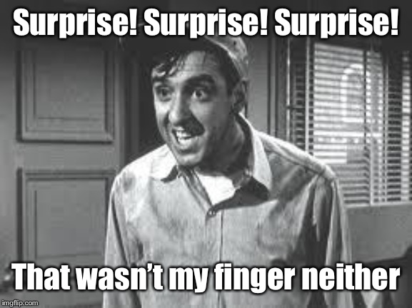 Gomer Pyle | Surprise! Surprise! Surprise! That wasn't my finger neither | image tagged in gomer pyle | made w/ Imgflip meme maker