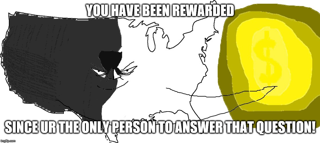 YOU HAVE BEEN REWARDED SINCE UR THE ONLY PERSON TO ANSWER THAT QUESTION! | image tagged in ultra serious america rewards you | made w/ Imgflip meme maker