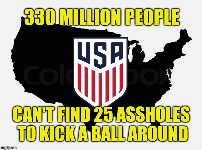 The Absolute State of USA Soccer | 330 MILLION PEOPLE CAN'T FIND 25 ASSHOLES TO KICK A BALL AROUND | image tagged in memes,usa,soccer,assholes,sucks | made w/ Imgflip meme maker