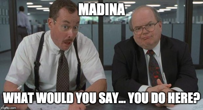 office space what do you do here |  MADINA; WHAT WOULD YOU SAY... YOU DO HERE? | image tagged in office space what do you do here | made w/ Imgflip meme maker