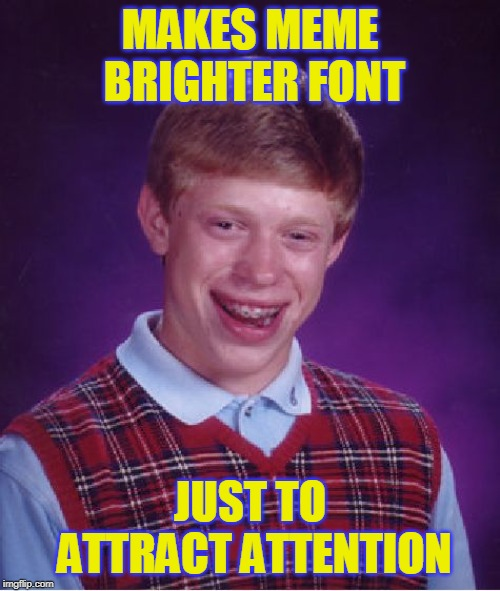Bad Luck Brian Meme | MAKES MEME BRIGHTER FONT JUST TO ATTRACT ATTENTION | image tagged in memes,bad luck brian | made w/ Imgflip meme maker