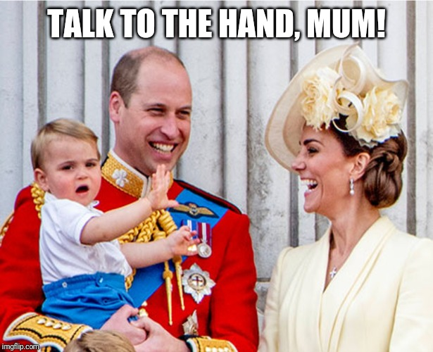 What do you mean this isn't all about me...? |  TALK TO THE HAND, MUM! | image tagged in royals,british royals | made w/ Imgflip meme maker