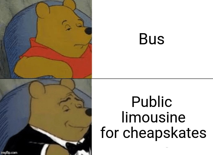 Tuxedo Winnie The Pooh Meme | Bus Public limousine for cheapskates | image tagged in memes,tuxedo winnie the pooh,funny memes,funny,latest | made w/ Imgflip meme maker