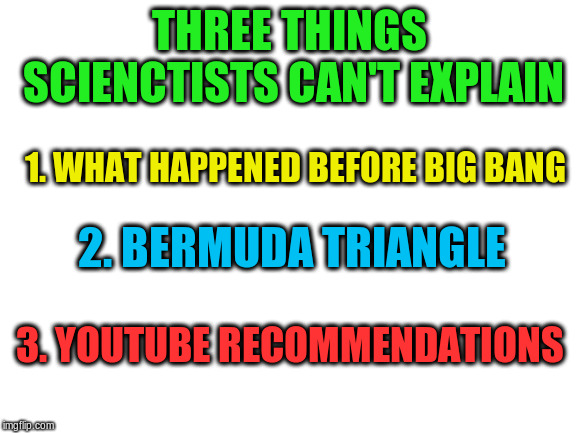 The Mysterious Three | THREE THINGS SCIENCTISTS CAN'T EXPLAIN 1. WHAT HAPPENED BEFORE BIG BANG 2. BERMUDA TRIANGLE 3. YOUTUBE RECOMMENDATIONS | image tagged in blank white template,memes,youtube recommendations,you can't explain that | made w/ Imgflip meme maker