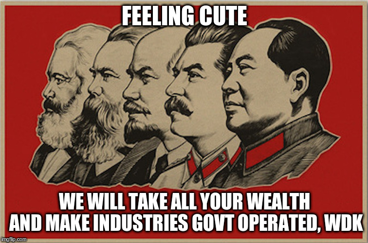 FEELING CUTE WE WILL TAKE ALL YOUR WEALTH AND MAKE INDUSTRIES GOVT OPERATED, WDK | image tagged in full communist | made w/ Imgflip meme maker