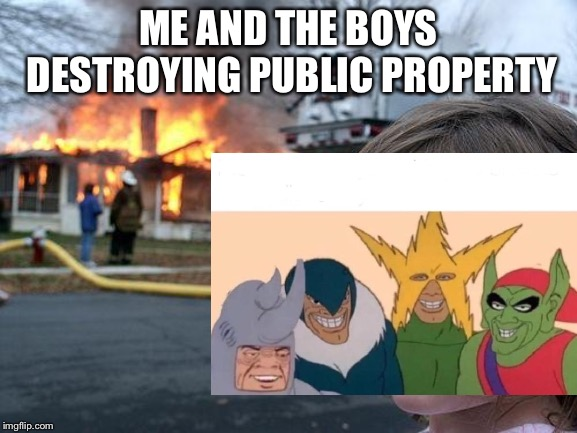 Destroying property | ME AND THE BOYS DESTROYING PUBLIC PROPERTY | image tagged in me and the boys | made w/ Imgflip meme maker