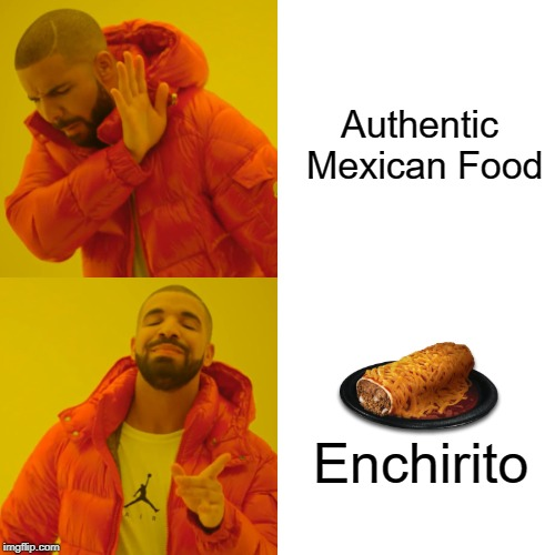 Put enough fire sauce on and anything will taste good | Authentic Mexican Food Enchirito | image tagged in memes,drake hotline bling,taco bell,enchirito,mexican food | made w/ Imgflip meme maker