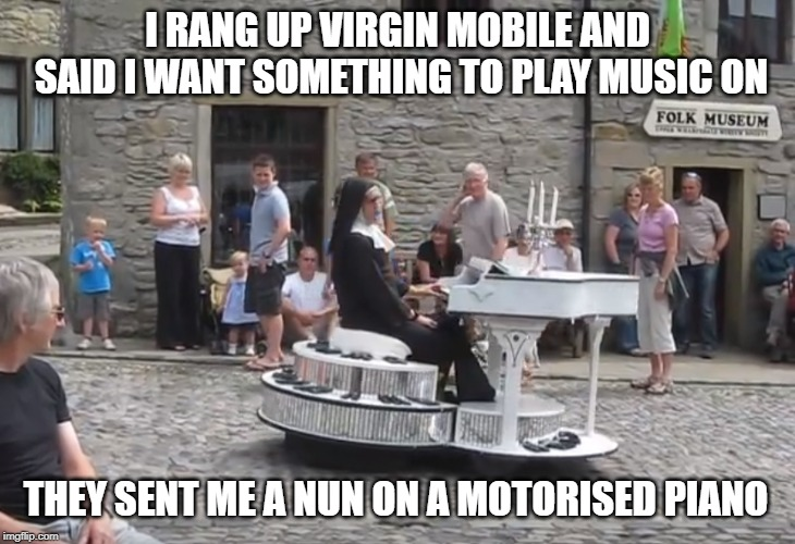 mobile virgin | I RANG UP VIRGIN MOBILE AND SAID I WANT SOMETHING TO PLAY MUSIC ON THEY SENT ME A NUN ON A MOTORISED PIANO | image tagged in music,nun | made w/ Imgflip meme maker