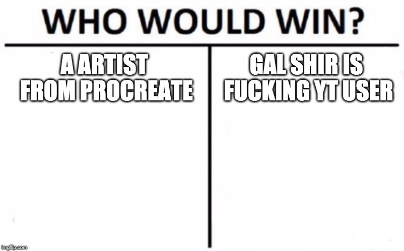 Who Would Win? Meme | A ARTIST FROM PROCREATE GAL SHIR IS F**KING YT USER | image tagged in memes,who would win | made w/ Imgflip meme maker