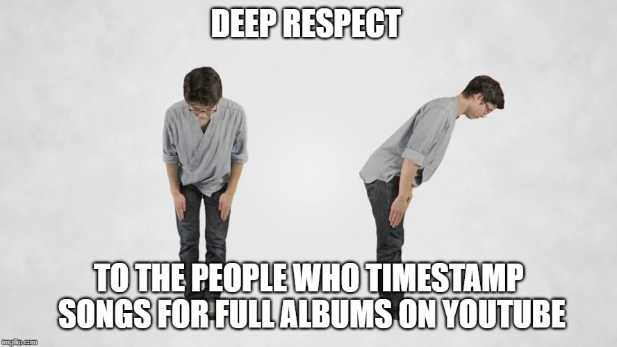 DEEP RESPECT TO THE PEOPLE WHO TIMESTAMP SONGS FOR FULL ALBUMS ON YOUTUBE | image tagged in youtube,respect,deep | made w/ Imgflip meme maker