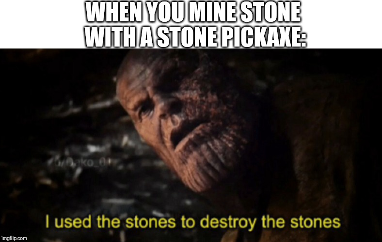 I used the stones to destroy the stones | WHEN YOU MINE STONE WITH A STONE PICKAXE: | image tagged in i used the stones to destroy the stones | made w/ Imgflip meme maker