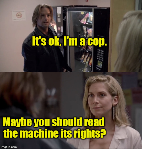 Lost Sawyer | It's ok, I'm a cop. Maybe you should read the machine its rights? | image tagged in lost,sawyer,juliet | made w/ Imgflip meme maker