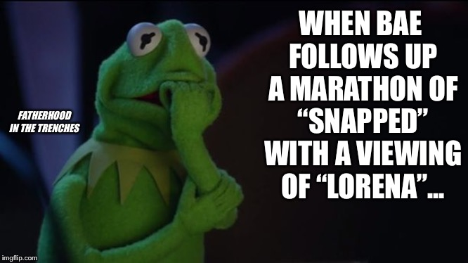 "Uh-Oh | WHEN BAE FOLLOWS UP A MARATHON OF ""SNAPPED"" WITH A VIEWING OF ""LORENA""... FATHERHOOD IN THE TRENCHES 