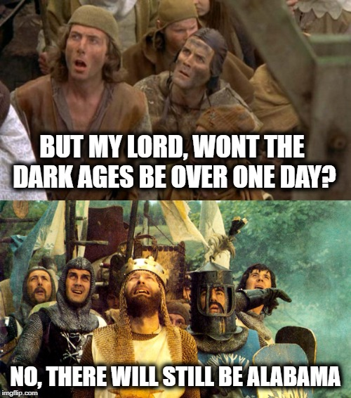 What year is this? | BUT MY LORD, WONT THE DARK AGES BE OVER ONE DAY? NO, THERE WILL STILL BE ALABAMA | image tagged in memes,funny,alabama,smh,wtf | made w/ Imgflip meme maker