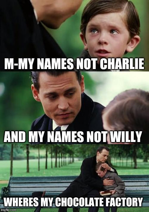 Finding Neverland Meme | M-MY NAMES NOT CHARLIE AND MY NAMES NOT WILLY WHERES MY CHOCOLATE FACTORY | image tagged in memes,finding neverland | made w/ Imgflip meme maker