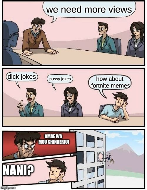 AAHHHH FUUUUUUUCCK!!!!!!!! | we need more views dick jokes pussy jokes how about fortnite memes OMAE WA MOU SHINDERIU! NANI? | image tagged in memes,boardroom meeting suggestion | made w/ Imgflip meme maker