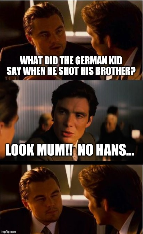 Inception Meme | WHAT DID THE GERMAN KID SAY WHEN HE SHOT HIS BROTHER? LOOK MUM!!  NO HANS... | image tagged in memes,inception | made w/ Imgflip meme maker