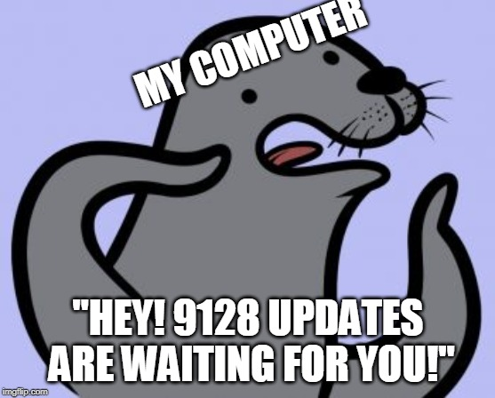 "Homophobic Seal | MY COMPUTER ""HEY! 9128 UPDATES ARE WAITING FOR YOU!"" 