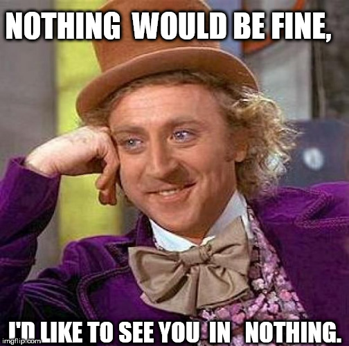 Creepy Condescending Wonka Meme | NOTHING  WOULD BE FINE, I'D LIKE TO SEE YOU  IN   NOTHING. | image tagged in memes,creepy condescending wonka | made w/ Imgflip meme maker