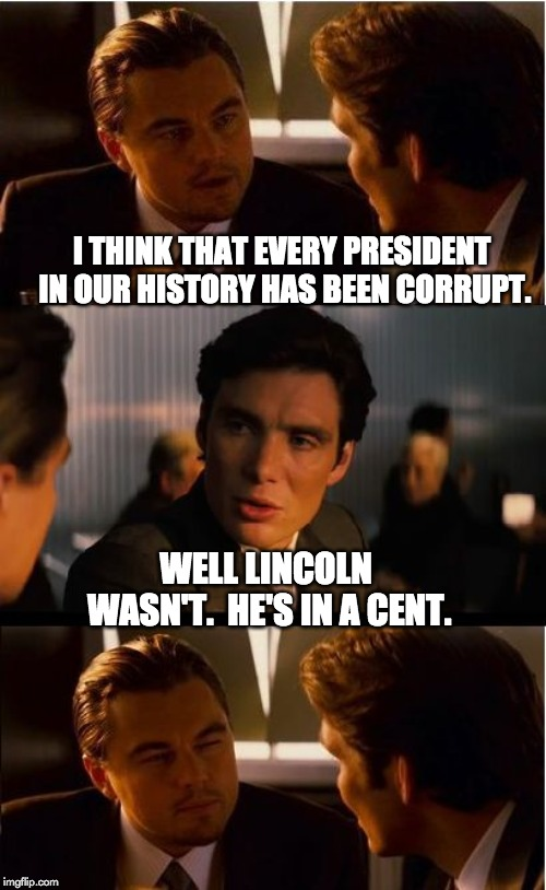Inception | I THINK THAT EVERY PRESIDENT IN OUR HISTORY HAS BEEN CORRUPT. WELL LINCOLN WASN'T.  HE'S IN A CENT. | image tagged in memes,inception | made w/ Imgflip meme maker