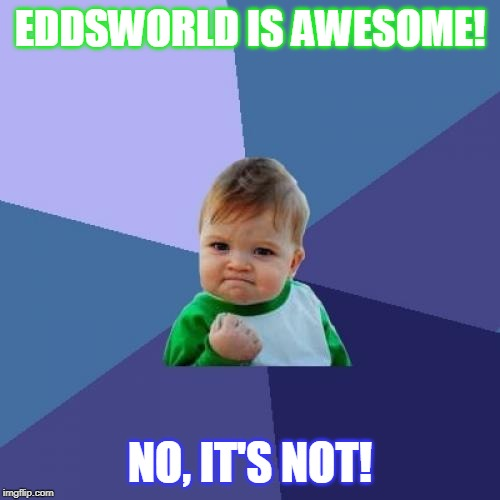 Success Kid Meme | EDDSWORLD IS AWESOME! NO, IT'S NOT! | image tagged in memes,success kid | made w/ Imgflip meme maker