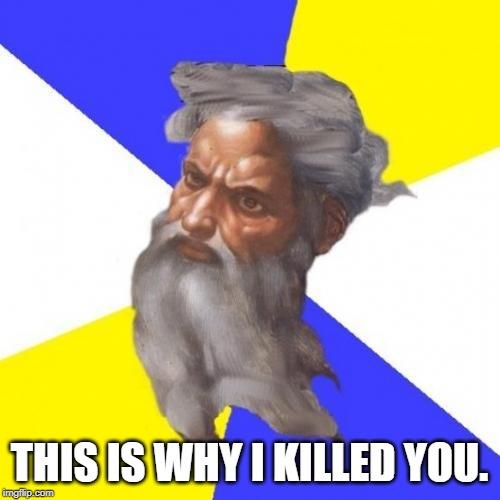 Advice God Meme | THIS IS WHY I KILLED YOU. | image tagged in memes,advice god | made w/ Imgflip meme maker