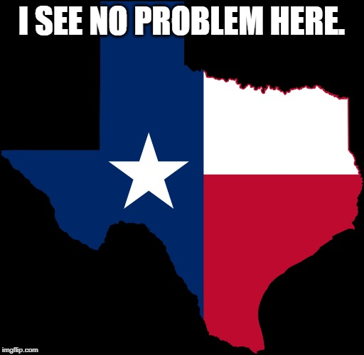 texas map | I SEE NO PROBLEM HERE. | image tagged in texas map | made w/ Imgflip meme maker