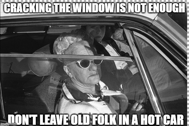 Old folk in a hot car | CRACKING THE WINDOW IS NOT ENOUGH DON'T LEAVE OLD FOLK IN A HOT CAR | image tagged in safety,elderly | made w/ Imgflip meme maker