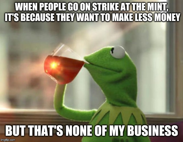 They just make no cents | WHEN PEOPLE GO ON STRIKE AT THE MINT, IT'S BECAUSE THEY WANT TO MAKE LESS MONEY BUT THAT'S NONE OF MY BUSINESS | image tagged in memes,but thats none of my business neutral,thin mints,that's not how the force works,paradox,confused dafuq jack sparrow what | made w/ Imgflip meme maker