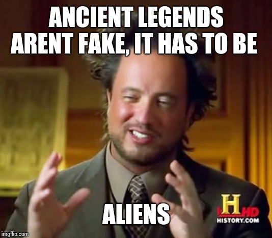 Ancient Aliens | ANCIENT LEGENDS ARENT FAKE, IT HAS TO BE ALIENS | image tagged in memes,ancient aliens | made w/ Imgflip meme maker
